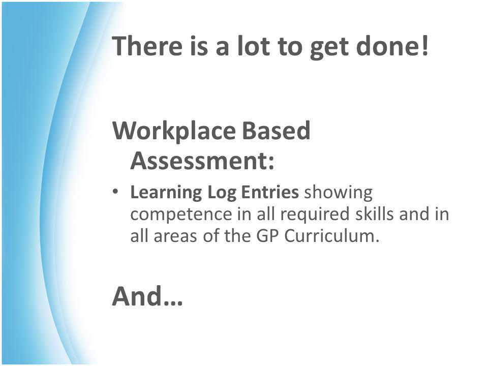 Workplace Based Assessment COTs (Consultation Observation Tool) CBDs (Case Based Discussion) Audit MSF (Multi-Source Feedback from colleagues) PSQ (Patient Satisfaction Questionnaire) DOPS/Mini CEX (Examinations and Procedures) SEA Out of Hours Sessions (6 in ST2, 12 in ST3) PDP Form R