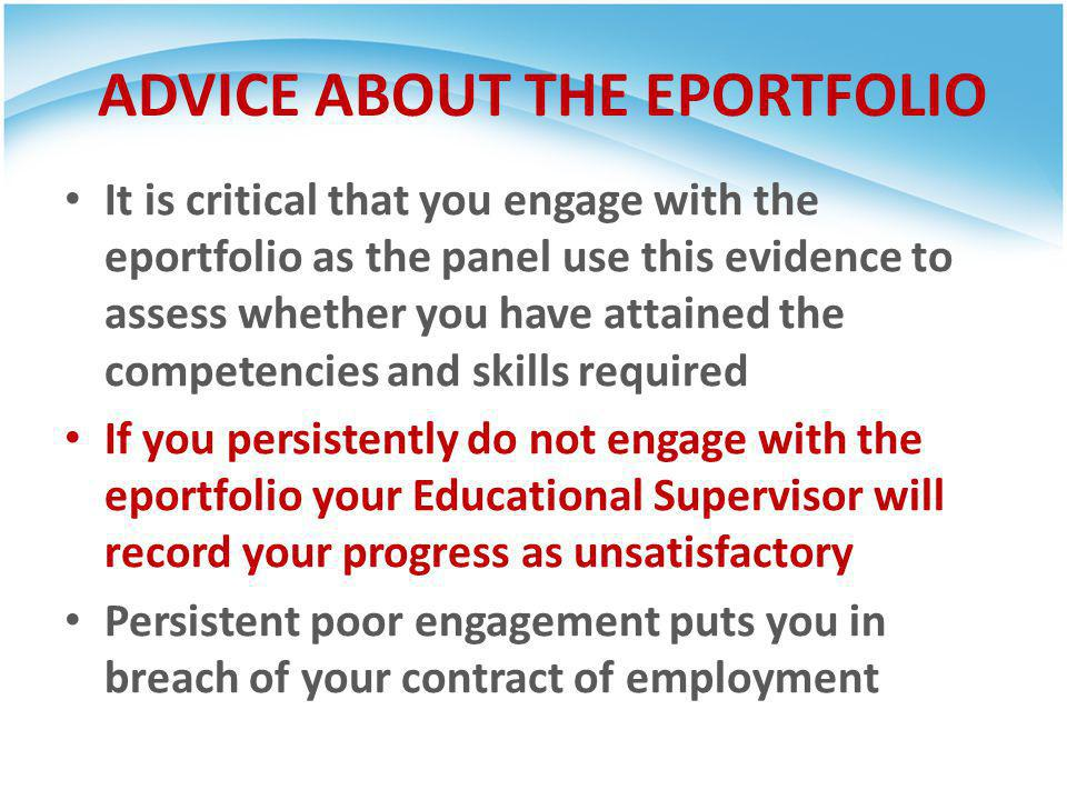 ADVICE ABOUT THE EPORTFOLIO It is critical that you engage with the eportfolio as the panel use this evidence to assess whether you have attained the