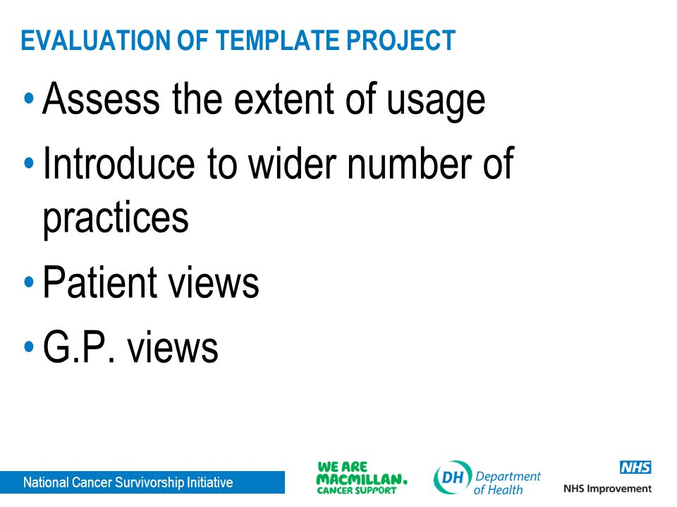 National Cancer Survivorship Initiative EVALUATION OF TEMPLATE PROJECT Assess the extent of usage Introduce to wider number of practices Patient views G.P.