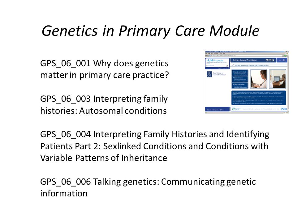 Genetics in Primary Care Module GPS_06_001 Why does genetics matter in primary care practice.