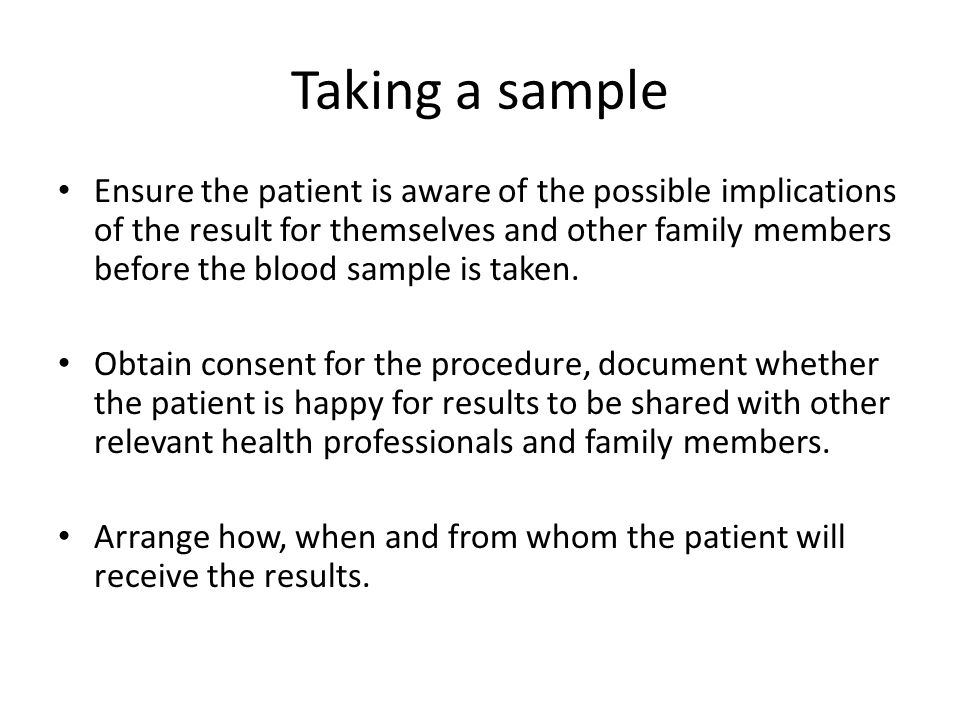 Taking a sample Ensure the patient is aware of the possible implications of the result for themselves and other family members before the blood sample