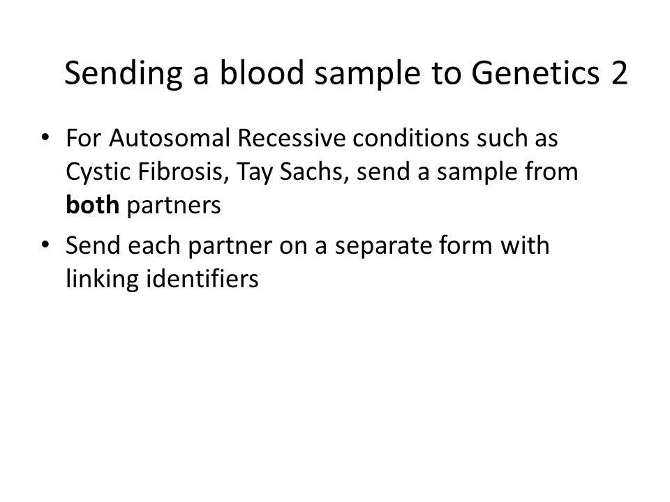 Sending a blood sample to Genetics 2 For Autosomal Recessive conditions such as Cystic Fibrosis, Tay Sachs, send a sample from both partners Send each partner on a separate form with linking identifiers