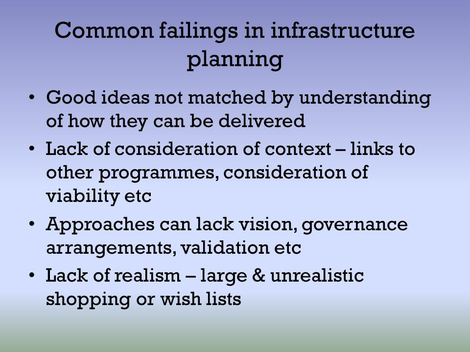Common failings in infrastructure planning Good ideas not matched by understanding of how they can be delivered Lack of consideration of context – lin