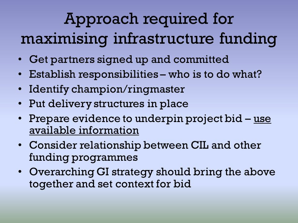 Approach required for maximising infrastructure funding Get partners signed up and committed Establish responsibilities – who is to do what? Identify