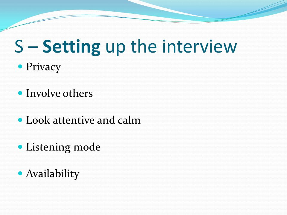 S – Setting up the interview Privacy Involve others Look attentive and calm Listening mode Availability