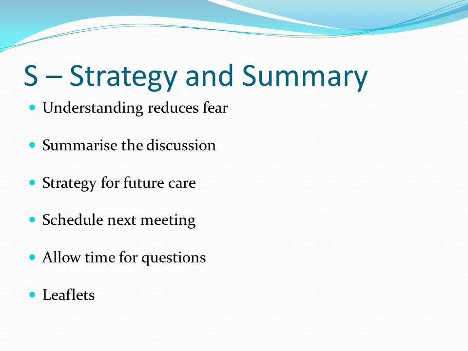 S – Strategy and Summary Understanding reduces fear Summarise the discussion Strategy for future care Schedule next meeting Allow time for questions L