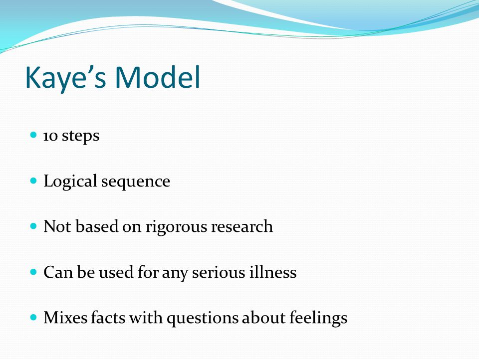Kaye's Model 10 steps Logical sequence Not based on rigorous research Can be used for any serious illness Mixes facts with questions about feelings