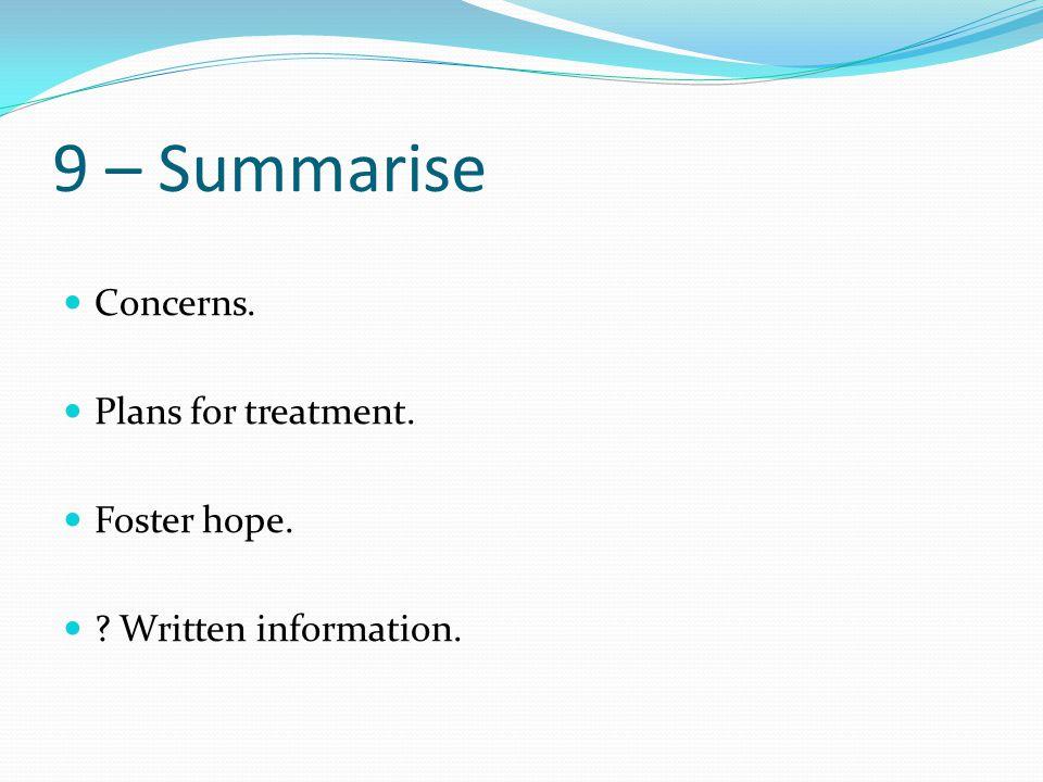 9 – Summarise Concerns. Plans for treatment. Foster hope. ? Written information.