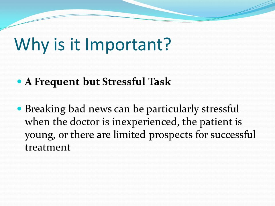 Why is it Important? A Frequent but Stressful Task Breaking bad news can be particularly stressful when the doctor is inexperienced, the patient is yo