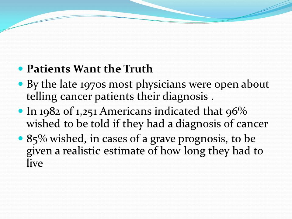 Patients Want the Truth By the late 1970s most physicians were open about telling cancer patients their diagnosis. In 1982 of 1,251 Americans indicate