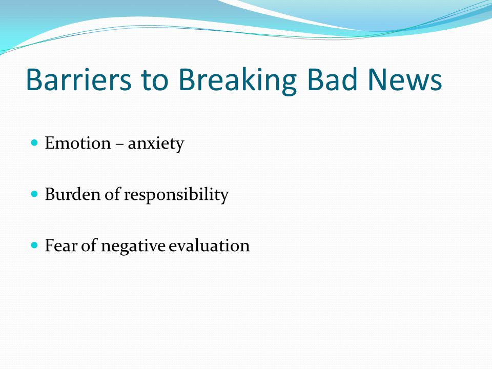 Barriers to Breaking Bad News Emotion – anxiety Burden of responsibility Fear of negative evaluation