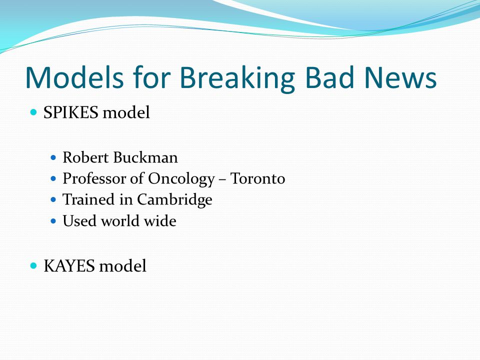 Models for Breaking Bad News SPIKES model Robert Buckman Professor of Oncology – Toronto Trained in Cambridge Used world wide KAYES model