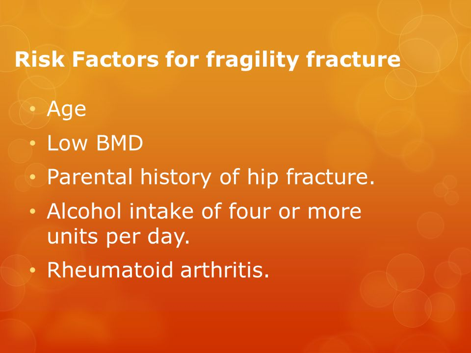 Risk Factors for fragility fracture Age Low BMD Parental history of hip fracture.