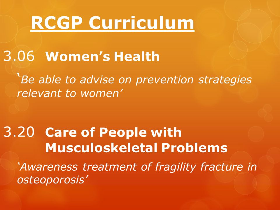 RCGP Curriculum 3.06 Women's Health ' Be able to advise on prevention strategies relevant to women' 3.20 Care of People with Musculoskeletal Problems 'Awareness treatment of fragility fracture in osteoporosis'