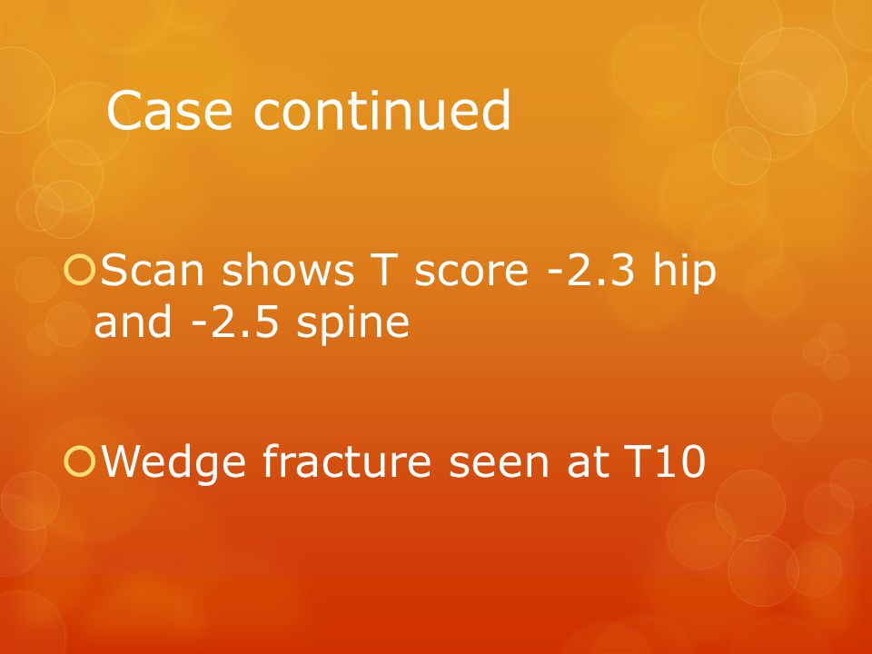 Case continued  Scan shows T score -2.3 hip and -2.5 spine  Wedge fracture seen at T10
