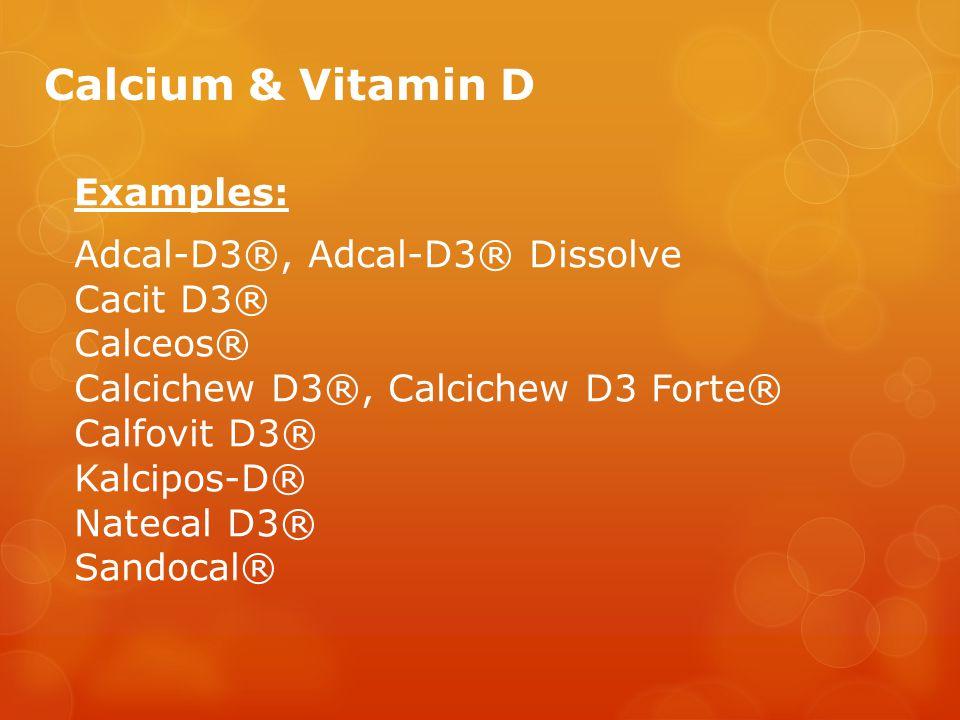 Calcium & Vitamin D Examples: Adcal-D3®, Adcal-D3® Dissolve Cacit D3® Calceos® Calcichew D3®, Calcichew D3 Forte® Calfovit D3® Kalcipos-D® Natecal D3® Sandocal®