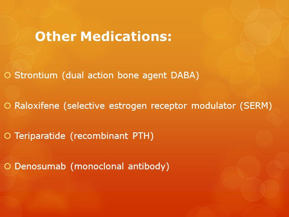 Other Medications:  Strontium (dual action bone agent DABA)  Raloxifene (selective estrogen receptor modulator (SERM)  Teriparatide (recombinant PT