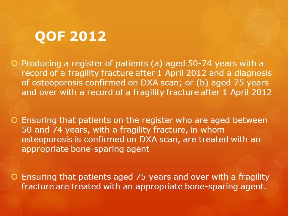 QOF 2012  Producing a register of patients (a) aged 50-74 years with a record of a fragility fracture after 1 April 2012 and a diagnosis of osteoporosis confirmed on DXA scan; or (b) aged 75 years and over with a record of a fragility fracture after 1 April 2012  Ensuring that patients on the register who are aged between 50 and 74 years, with a fragility fracture, in whom osteoporosis is confirmed on DXA scan, are treated with an appropriate bone-sparing agent  Ensuring that patients aged 75 years and over with a fragility fracture are treated with an appropriate bone-sparing agent.