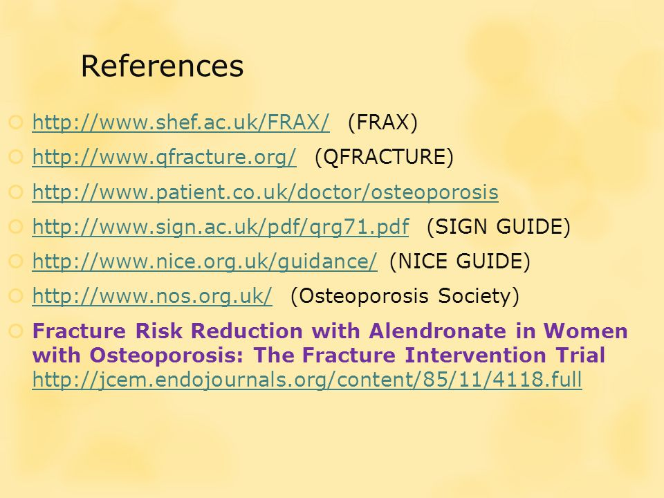 References  http://www.shef.ac.uk/FRAX/ (FRAX) http://www.shef.ac.uk/FRAX/  http://www.qfracture.org/ (QFRACTURE) http://www.qfracture.org/  http://www.patient.co.uk/doctor/osteoporosis http://www.patient.co.uk/doctor/osteoporosis  http://www.sign.ac.uk/pdf/qrg71.pdf (SIGN GUIDE) http://www.sign.ac.uk/pdf/qrg71.pdf  http://www.nice.org.uk/guidance/ (NICE GUIDE) http://www.nice.org.uk/guidance/  http://www.nos.org.uk/ (Osteoporosis Society) http://www.nos.org.uk/  Fracture Risk Reduction with Alendronate in Women with Osteoporosis: The Fracture Intervention Trial http://jcem.endojournals.org/content/85/11/4118.full http://jcem.endojournals.org/content/85/11/4118.full