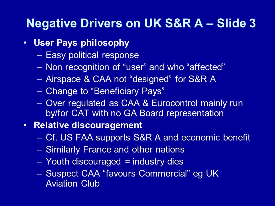 S&R A Current European issues Single European Sky Regulations 2004 –Framework, Airspace, Interoperability, Service Provision (very prescriptive) Common Requirements Charging Regulation Airspace Design SESAME EASA ( a lighter touch?) –Continuing Airworthiness –Maintenance Organisation Approvals –Certifying Staff –Training Organisation Requirements –Annex 2 (Important element for Sports aviation) Domestic (see later)