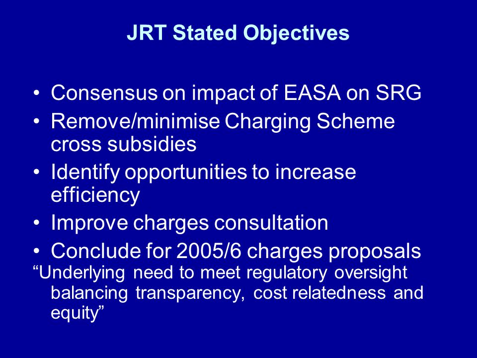 JRT Expectations from First Draft £5.5M from >15 Ton AOC to < 15Ton –Heavy AOC benefit (Light AOC lose by £4.5M) –GA increase 60% (£1M) –Threat of additional EASA charges GA/S&R A Specific increases –Permit to fly +182% over 4 1/2 years –Display permit + 250% over 3 years –Design Approval +68% –Design Approval (Part 21 Subpart J) + 570% –Aerodrome charges lower end +124% Oxford £4K to £19K Small Licences £776 to £3,860 Lasham £0 to £4K