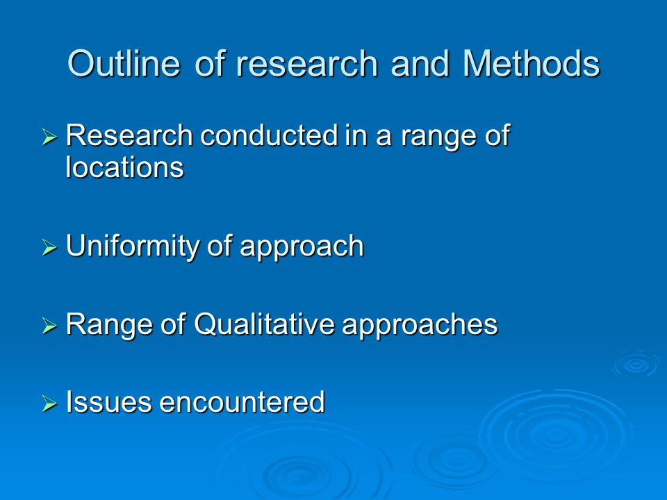 Outline of research and Methods  Research conducted in a range of locations  Uniformity of approach  Range of Qualitative approaches  Issues encountered