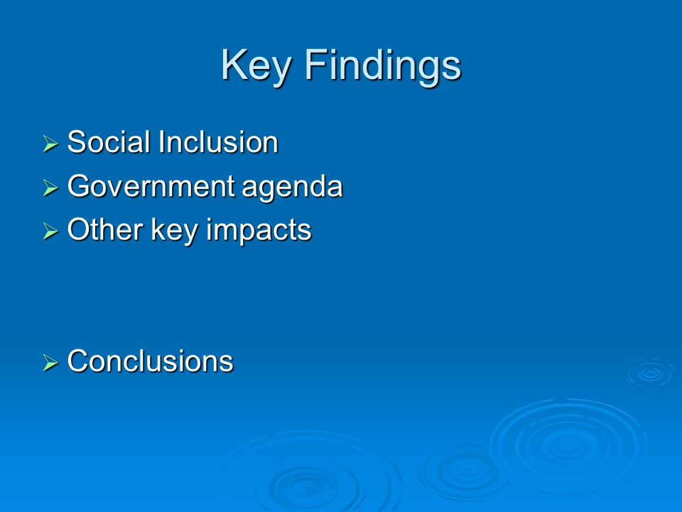 Key Findings  Social Inclusion  Government agenda  Other key impacts  Conclusions