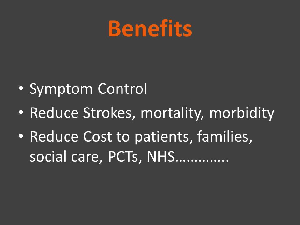 Benefits Symptom Control Reduce Strokes, mortality, morbidity Reduce Cost to patients, families, social care, PCTs, NHS…………..