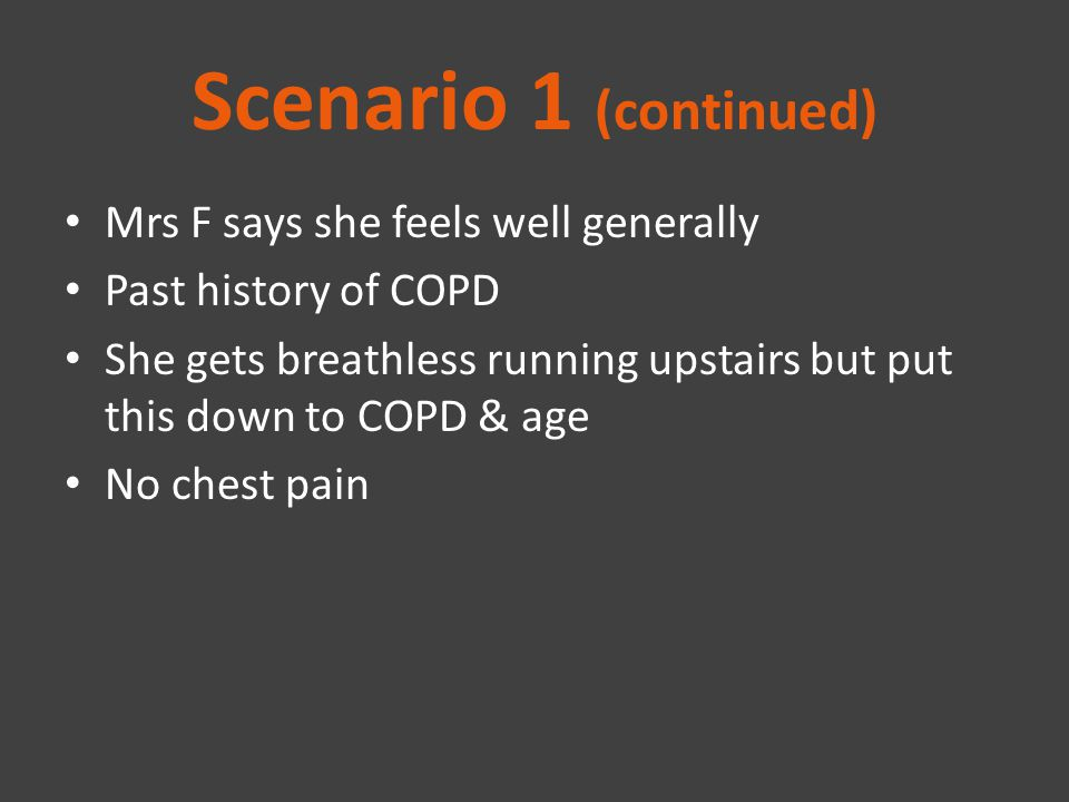 Scenario 1 (continued) Mrs F says she feels well generally Past history of COPD She gets breathless running upstairs but put this down to COPD & age N