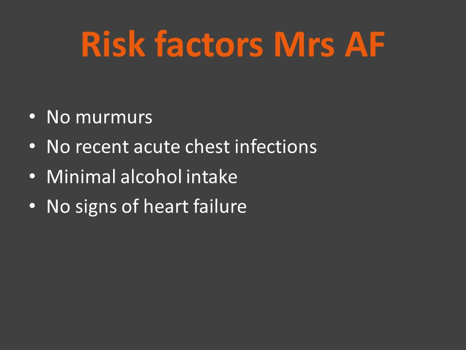 Risk factors Mrs AF No murmurs No recent acute chest infections Minimal alcohol intake No signs of heart failure