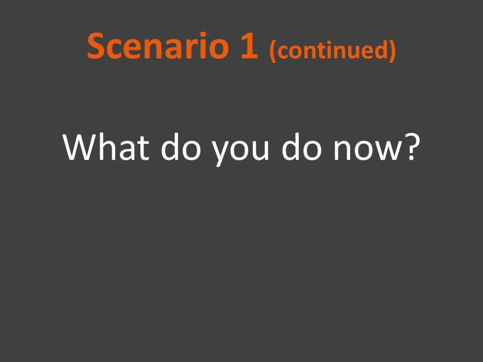 Scenario 1 (continued) What do you do now?