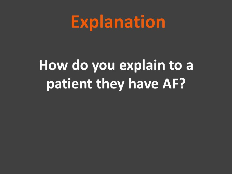 Explanation How do you explain to a patient they have AF?