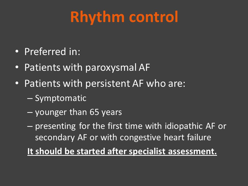 Rhythm control Preferred in: Patients with paroxysmal AF Patients with persistent AF who are: – Symptomatic – younger than 65 years – presenting for t