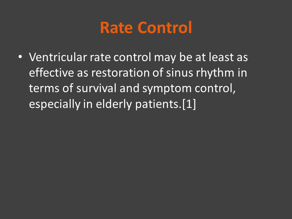 Rate Control Ventricular rate control may be at least as effective as restoration of sinus rhythm in terms of survival and symptom control, especially