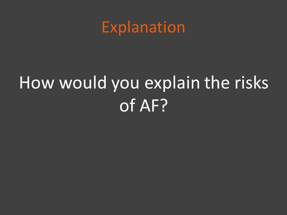 Explanation How would you explain the risks of AF?