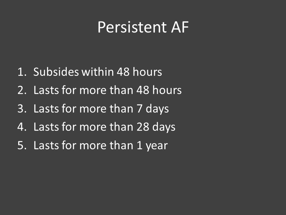 Persistent AF 1.Subsides within 48 hours 2.Lasts for more than 48 hours 3.Lasts for more than 7 days 4.Lasts for more than 28 days 5.Lasts for more than 1 year