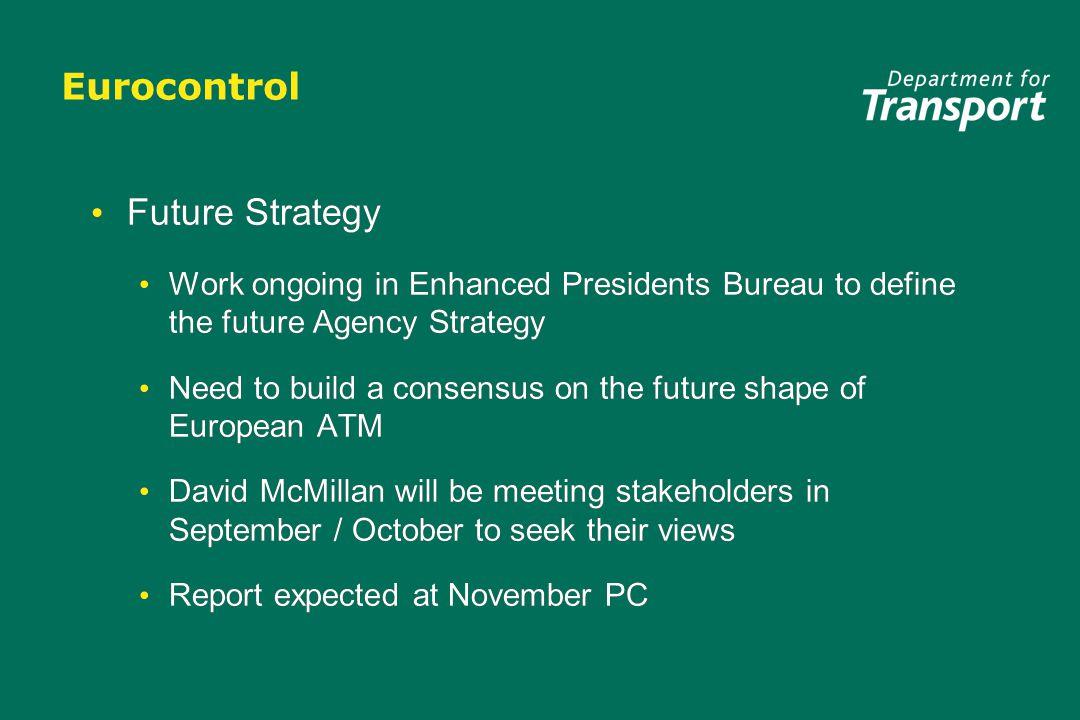 Eurocontrol Future Strategy Work ongoing in Enhanced Presidents Bureau to define the future Agency Strategy Need to build a consensus on the future shape of European ATM David McMillan will be meeting stakeholders in September / October to seek their views Report expected at November PC Future Strategy Work ongoing in Enhanced Presidents Bureau to define the future Agency Strategy Need to build a consensus on the future shape of European ATM David McMillan will be meeting stakeholders in September / October to seek their views Report expected at November PC