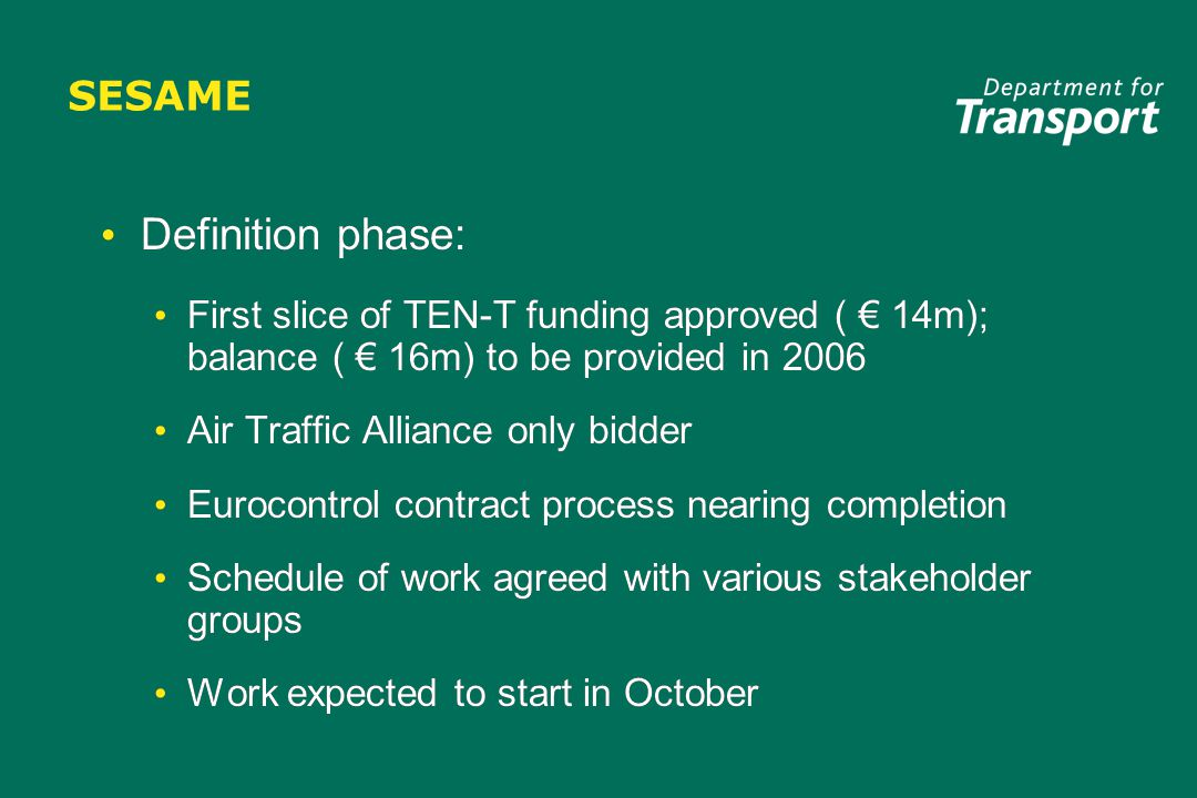 SESAME Definition phase: First slice of TEN-T funding approved ( € 14m); balance ( € 16m) to be provided in 2006 Air Traffic Alliance only bidder Eurocontrol contract process nearing completion Schedule of work agreed with various stakeholder groups Work expected to start in October Definition phase: First slice of TEN-T funding approved ( € 14m); balance ( € 16m) to be provided in 2006 Air Traffic Alliance only bidder Eurocontrol contract process nearing completion Schedule of work agreed with various stakeholder groups Work expected to start in October