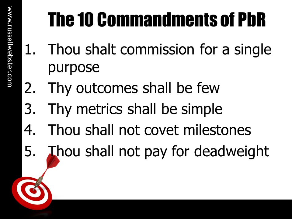 www.russellwebster.com 6.Profit shall not be thy God 7.Thou shall promote innovation 8.Thou shall share the fruits of thy labours 9.Thou shall join up commissioning 10.Thou shall not implement in haste The 10 Commandments of PbR