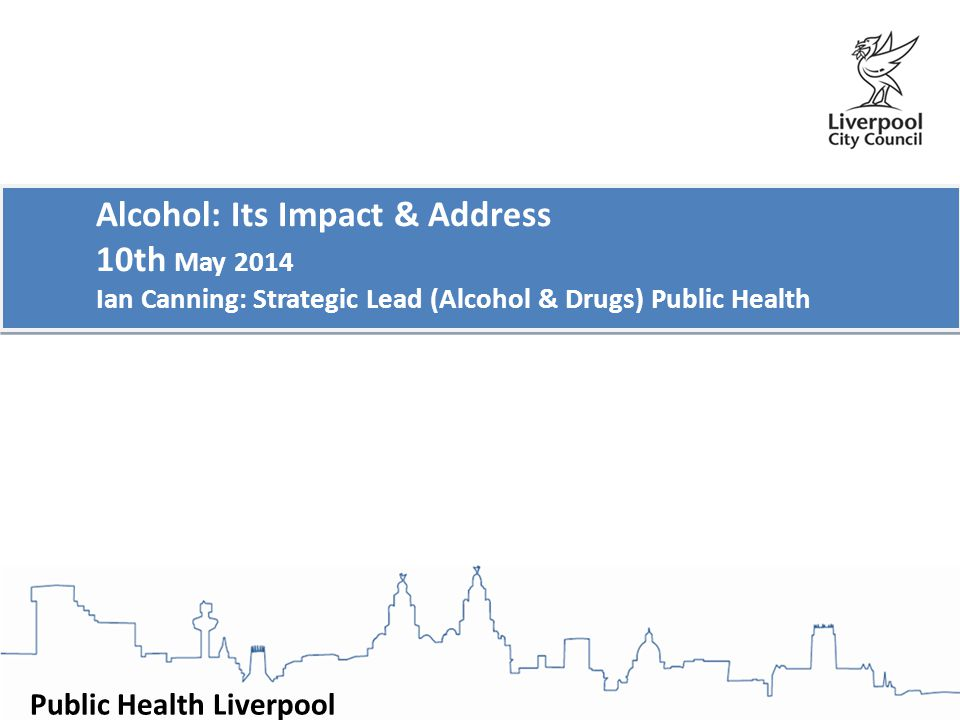 Public Health Liverpool Alcohol: Its Impact & Address 10th May 2014 Ian Canning: Strategic Lead (Alcohol & Drugs) Public Health Alcohol: Its Impact & Address 10th May 2014 Ian Canning: Strategic Lead (Alcohol & Drugs) Public Health