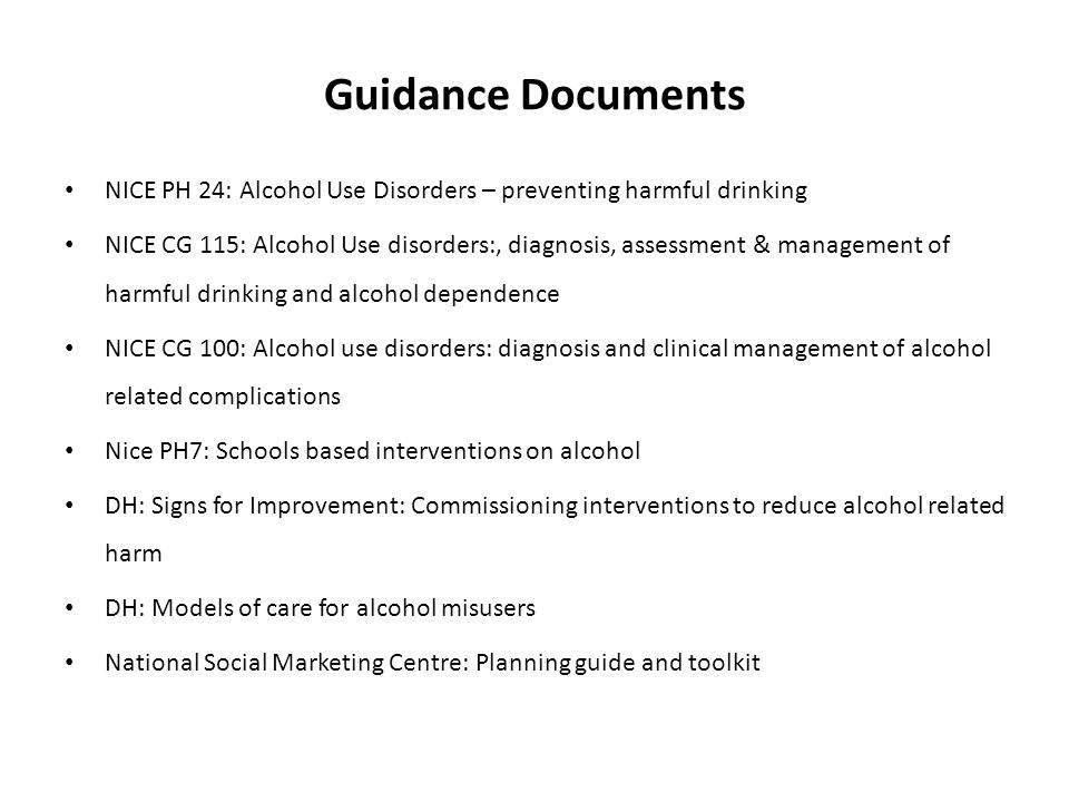 Guidance Documents NICE PH 24: Alcohol Use Disorders – preventing harmful drinking NICE CG 115: Alcohol Use disorders:, diagnosis, assessment & management of harmful drinking and alcohol dependence NICE CG 100: Alcohol use disorders: diagnosis and clinical management of alcohol related complications Nice PH7: Schools based interventions on alcohol DH: Signs for Improvement: Commissioning interventions to reduce alcohol related harm DH: Models of care for alcohol misusers National Social Marketing Centre: Planning guide and toolkit