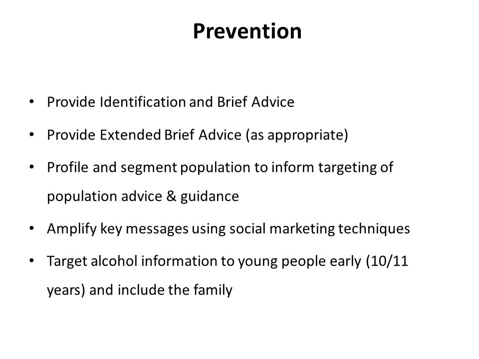 Prevention Provide Identification and Brief Advice Provide Extended Brief Advice (as appropriate) Profile and segment population to inform targeting of population advice & guidance Amplify key messages using social marketing techniques Target alcohol information to young people early (10/11 years) and include the family