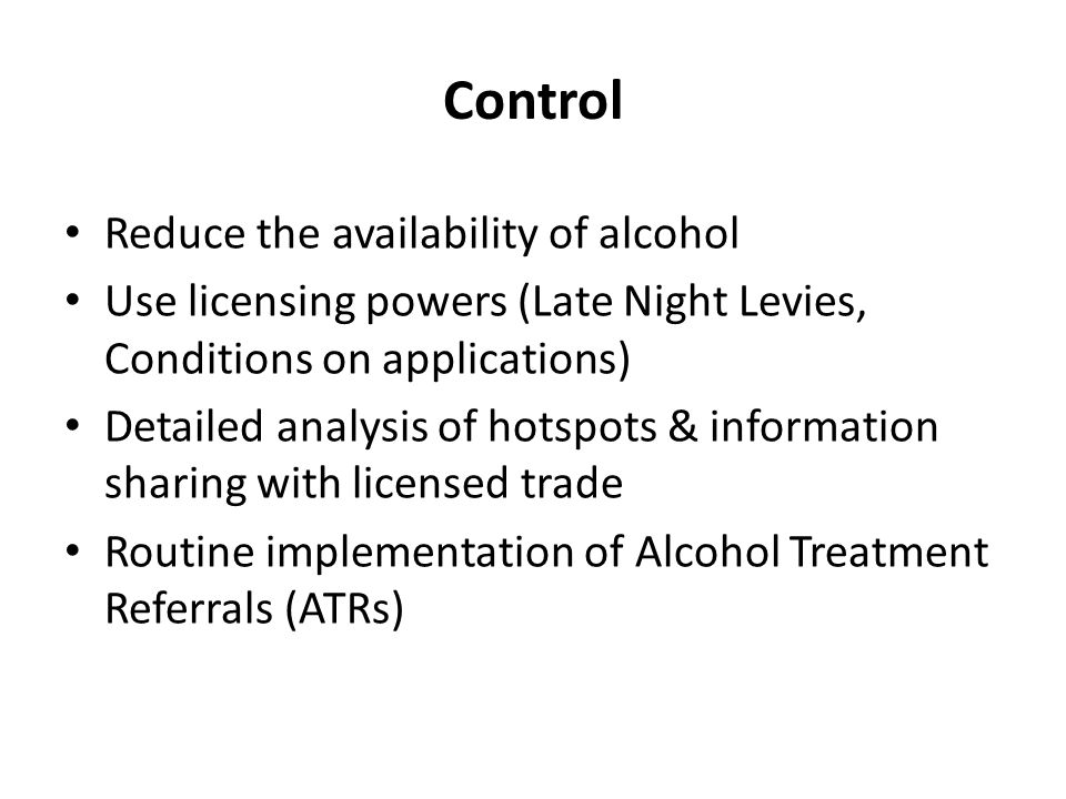 Control Reduce the availability of alcohol Use licensing powers (Late Night Levies, Conditions on applications) Detailed analysis of hotspots & information sharing with licensed trade Routine implementation of Alcohol Treatment Referrals (ATRs)