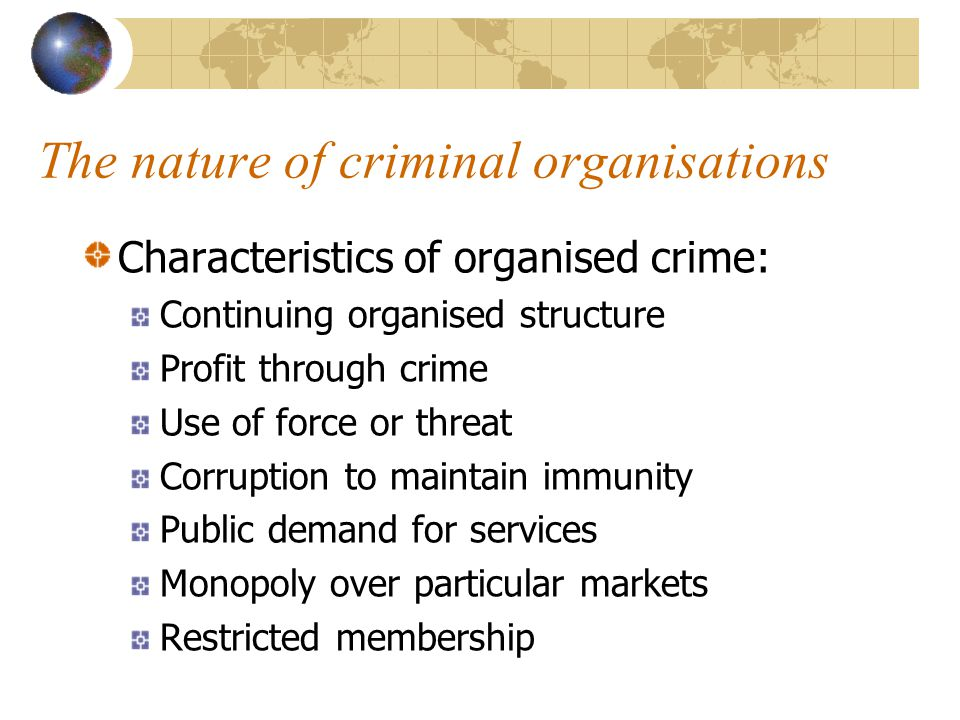 The nature of criminal organisations Characteristics of organised crime: Continuing organised structure Profit through crime Use of force or threat Corruption to maintain immunity Public demand for services Monopoly over particular markets Restricted membership