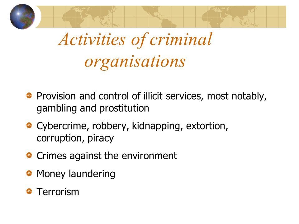 Activities of criminal organisations Provision and control of illicit services, most notably, gambling and prostitution Cybercrime, robbery, kidnapping, extortion, corruption, piracy Crimes against the environment Money laundering Terrorism