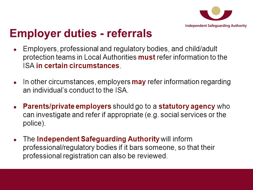 Employer duties - referrals Employers, professional and regulatory bodies, and child/adult protection teams in Local Authorities must refer information to the ISA in certain circumstances.