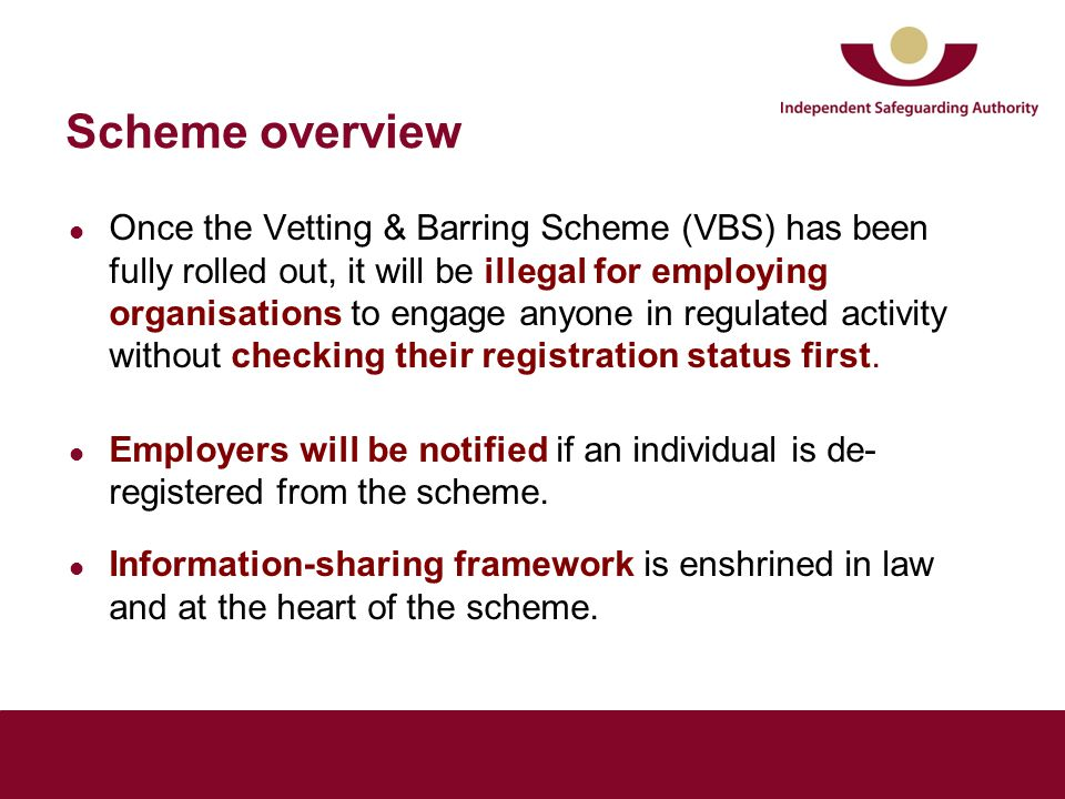 Scheme overview Once the Vetting & Barring Scheme (VBS) has been fully rolled out, it will be illegal for employing organisations to engage anyone in