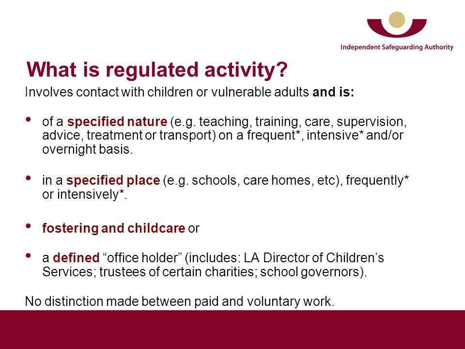 What is regulated activity? Involves contact with children or vulnerable adults and is: of a specified nature (e.g. teaching, training, care, supervis
