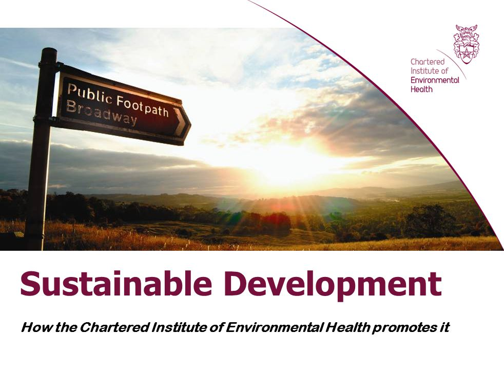 Sustainable Development - how the CIEH promotes it Geographical Association, North Staffordshire Branch Tuesday 8 December 2011 David Kidney, Head of Policy, CIEH