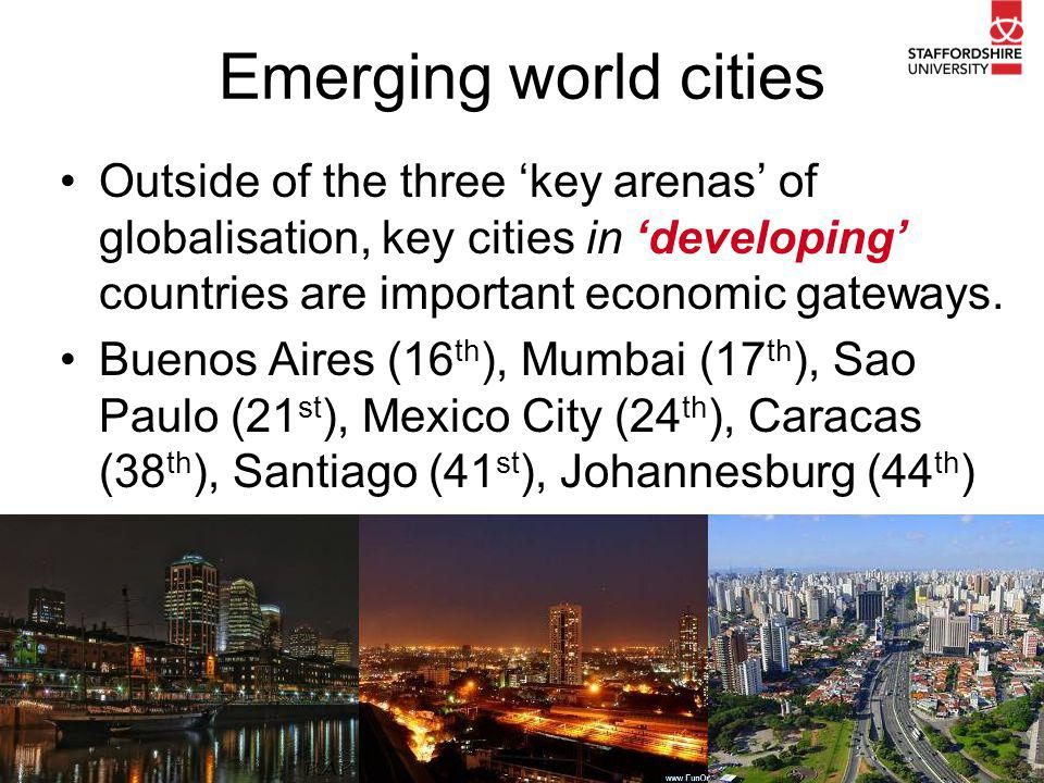 Emerging world cities Outside of the three 'key arenas' of globalisation, key cities in 'developing' countries are important economic gateways.